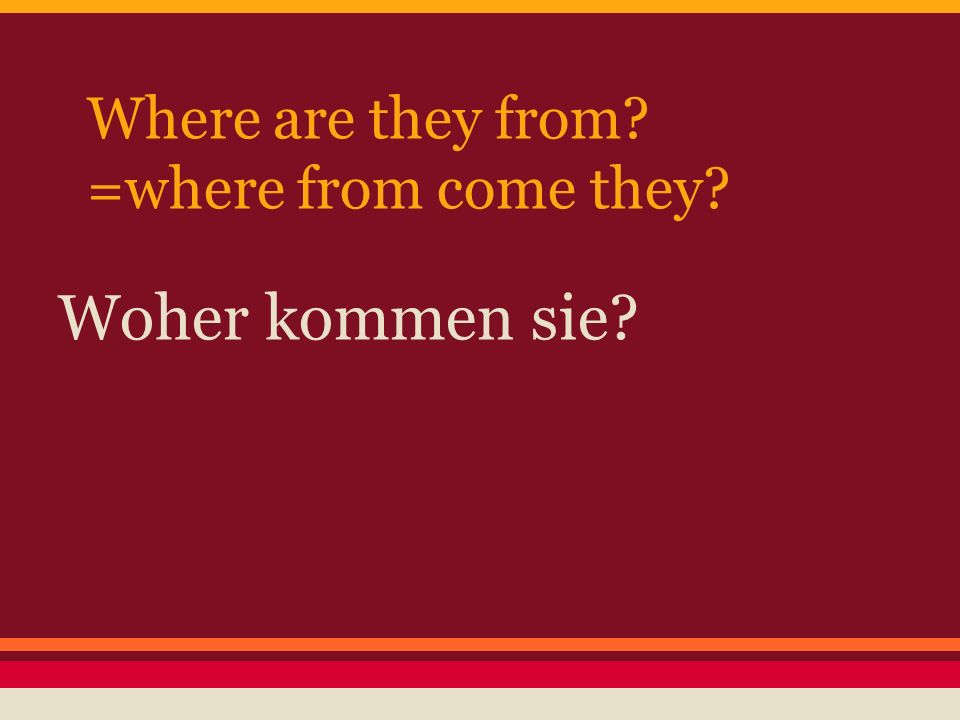 Where are they from =where from come they Woher kommen sie