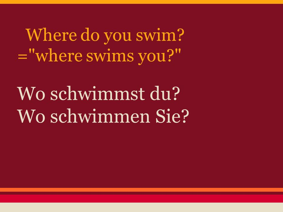 Where do you swim = where swims you Wo schwimmst du Wo schwimmen Sie