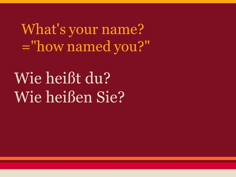 What s your name = how named you Wie heißt du Wie heißen Sie