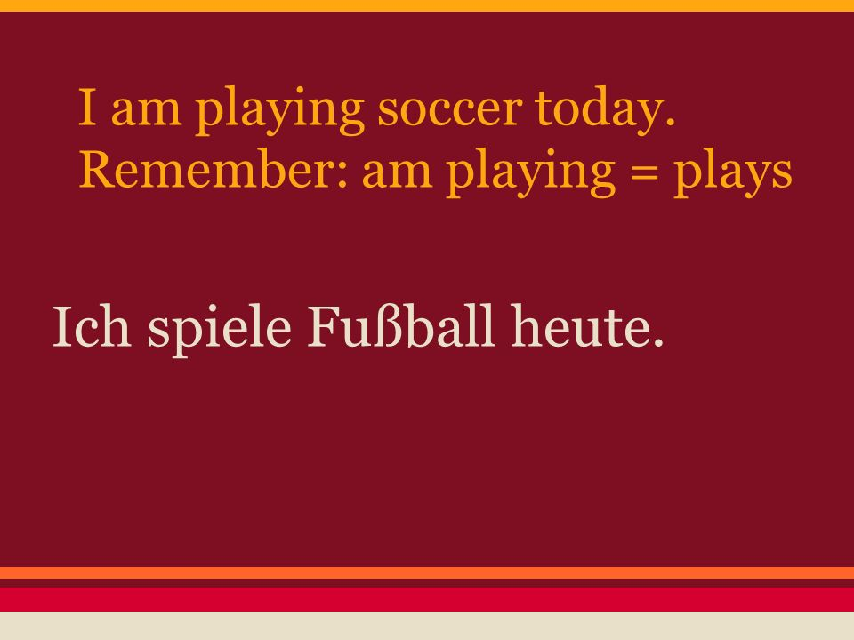 I am playing soccer today. Remember: am playing = plays Ich spiele Fußball heute.