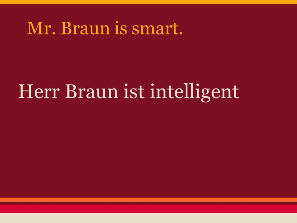 Mr. Braun is smart. Herr Braun ist intelligent