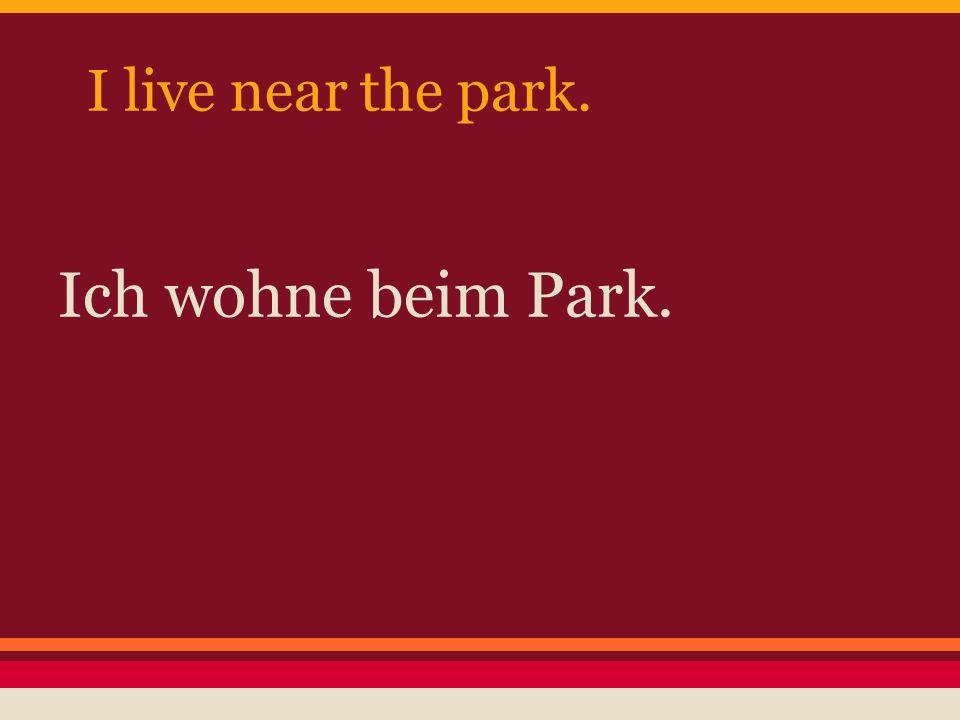 I live near the park. Ich wohne beim Park.