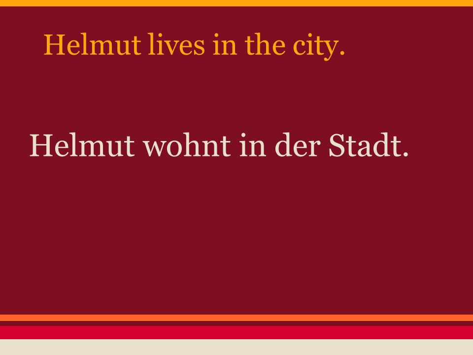 Helmut lives in the city. Helmut wohnt in der Stadt.