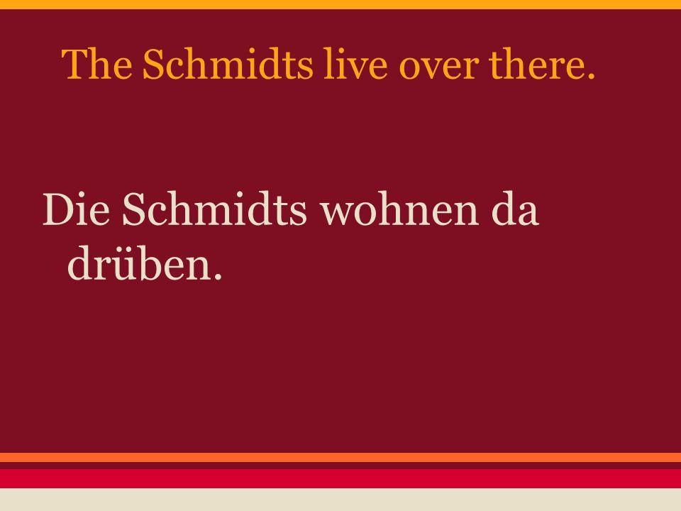 The Schmidts live over there. Die Schmidts wohnen da drüben.