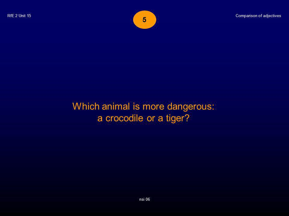 RfE 2 Unit 15 Which animal is more dangerous: a crocodile or a tiger.