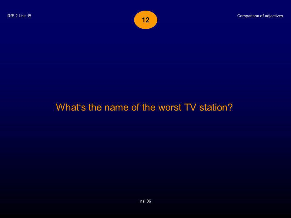RfE 2 Unit 15 Whats the name of the worst TV station? Comparison of adjectives nsi 06 12
