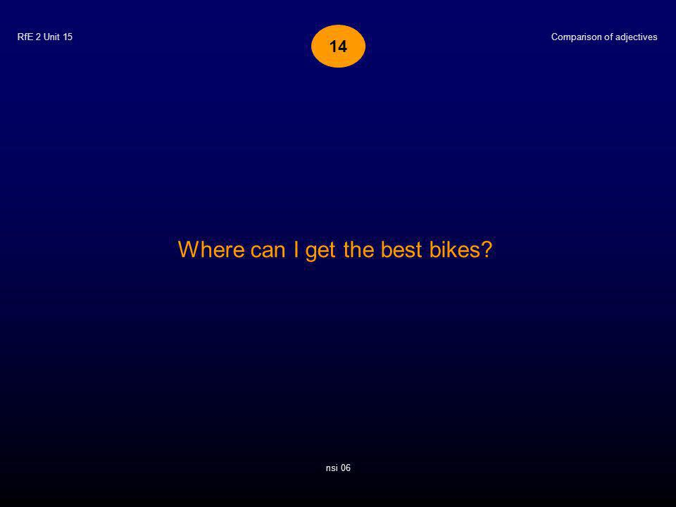 RfE 2 Unit 15 Where can I get the best bikes? Comparison of adjectives nsi 06 14