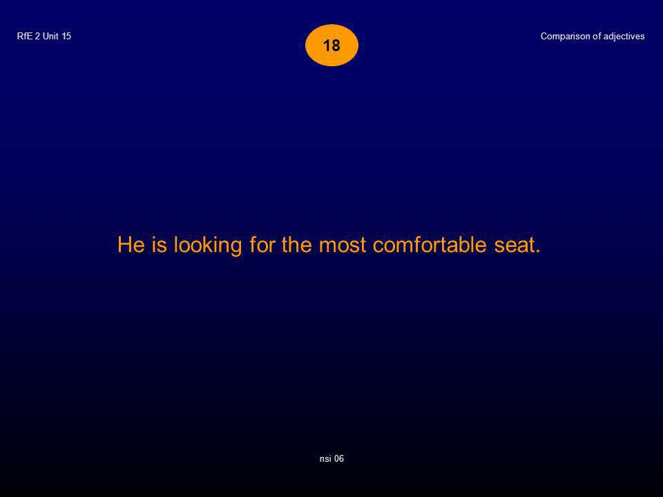 RfE 2 Unit 15 He is looking for the most comfortable seat. Comparison of adjectives nsi 06 18