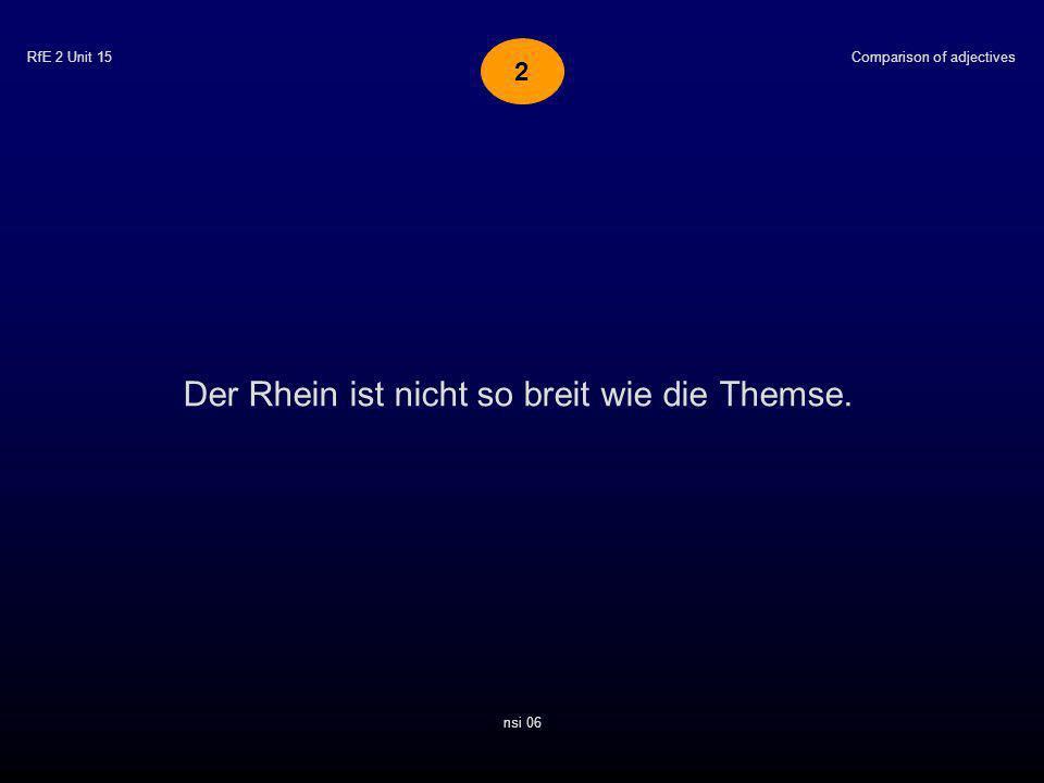 RfE 2 Unit 15 Der Rhein ist nicht so breit wie die Themse. Comparison of adjectives nsi 06 2