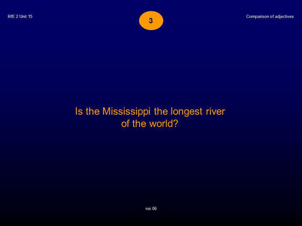 RfE 2 Unit 15 Is the Mississippi the longest river of the world? Comparison of adjectives nsi 06 3