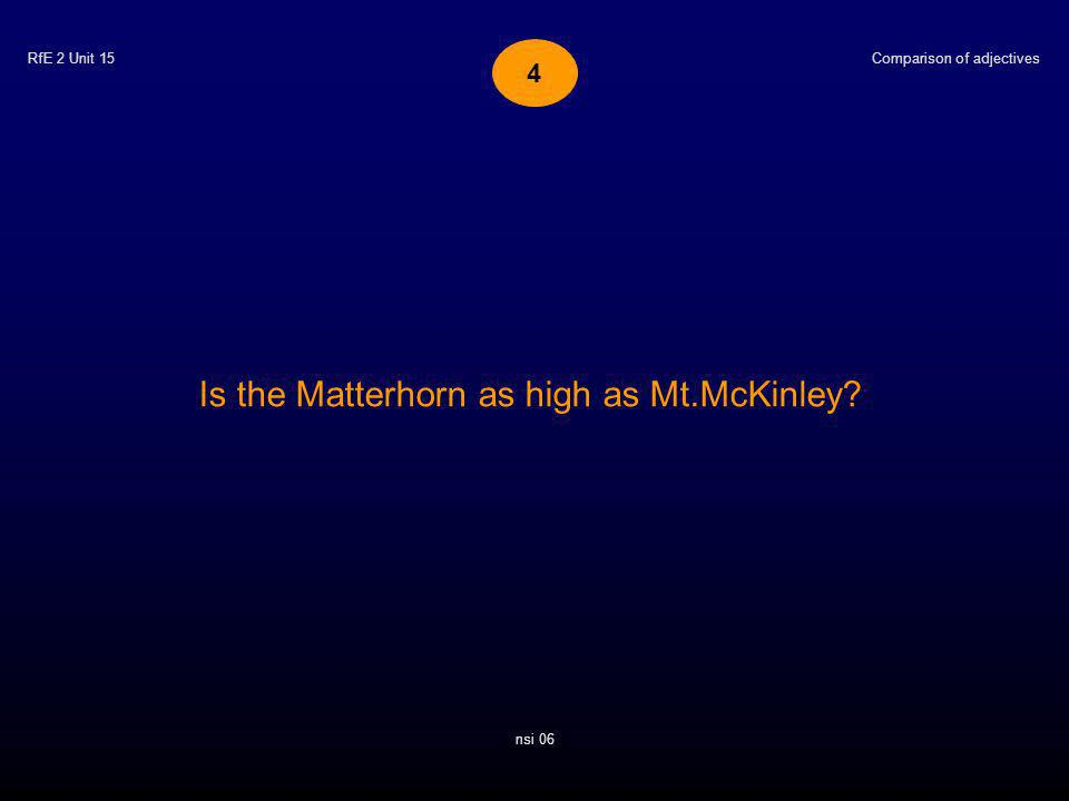 RfE 2 Unit 15 Is the Matterhorn as high as Mt.McKinley? Comparison of adjectives nsi 06 4