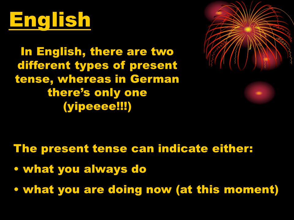 In English, there are two different types of present tense, whereas in German theres only one (yipeeee!!!) English The present tense can indicate either: what you always do what you are doing now (at this moment)