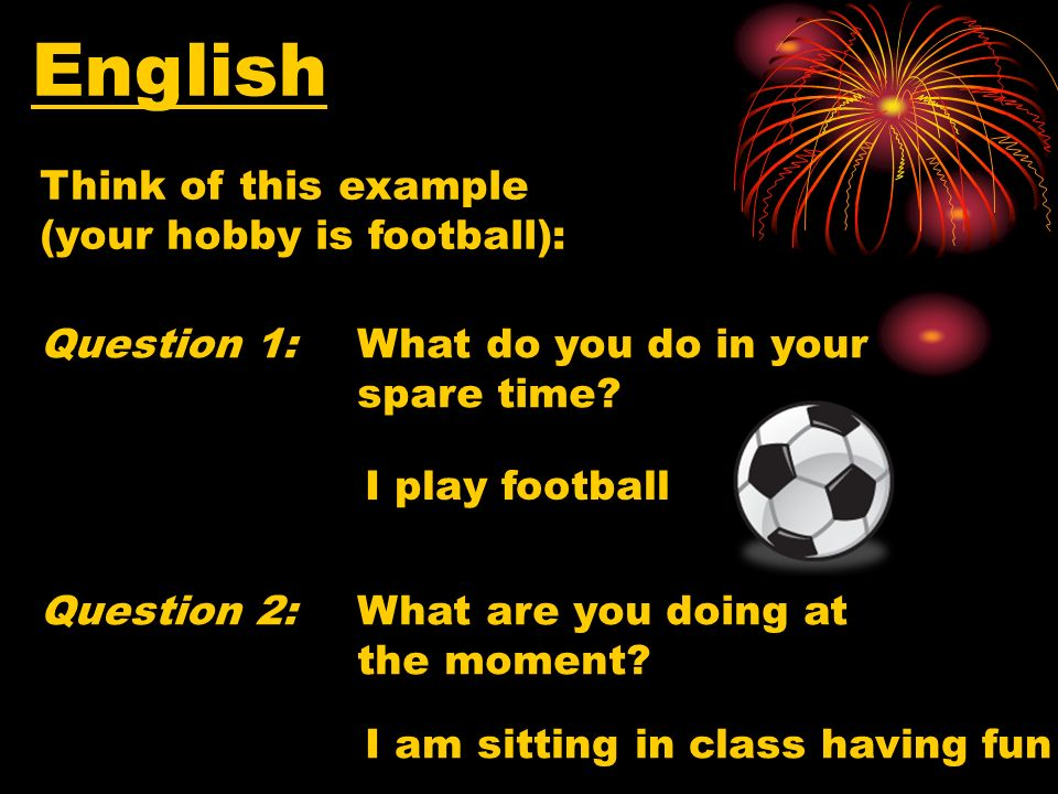 English Think of this example (your hobby is football): Question 1:What do you do in your spare time.