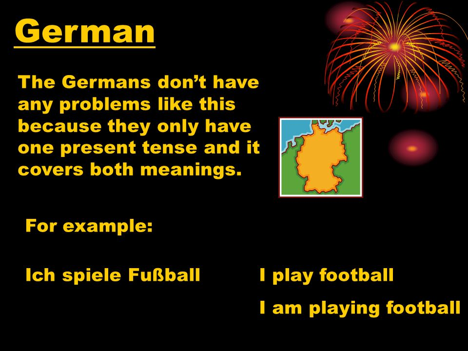German The Germans dont have any problems like this because they only have one present tense and it covers both meanings.