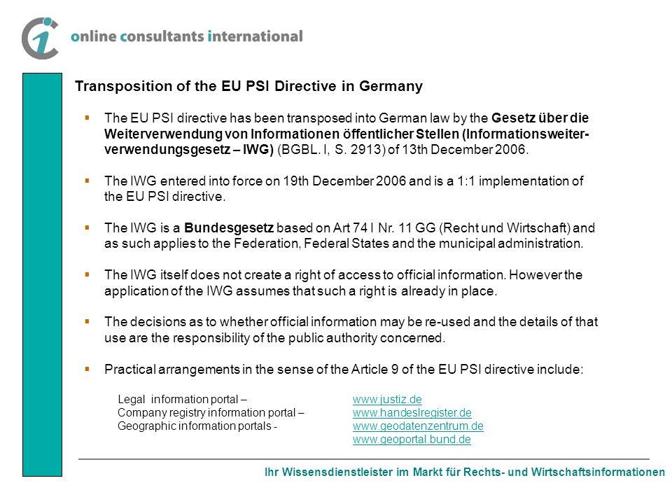 Ihr Wissensdienstleister im Markt für Rechts- und Wirtschaftsinformationen Transposition of the EU PSI Directive in Germany The EU PSI directive has been transposed into German law by the Gesetz über die Weiterverwendung von Informationen öffentlicher Stellen (Informationsweiter- verwendungsgesetz – IWG) (BGBL.
