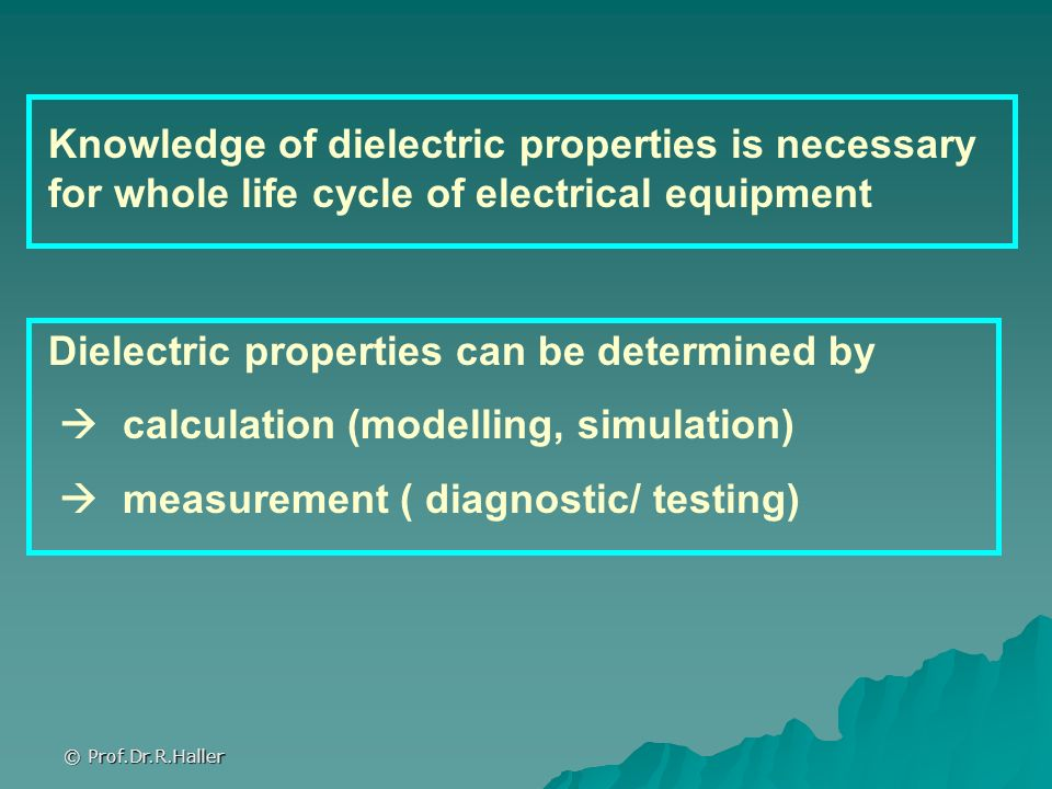 © Prof.Dr.R.Haller Knowledge of dielectric properties is necessary for whole life cycle of electrical equipment Dielectric properties can be determine