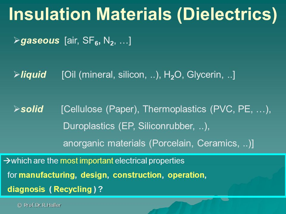 © Prof.Dr.R.Haller Insulation Materials (Dielectrics) gaseous [air, SF 6, N 2, …] liquid [Oil (mineral, silicon,..), H 2 O, Glycerin,..] solid [Cellul
