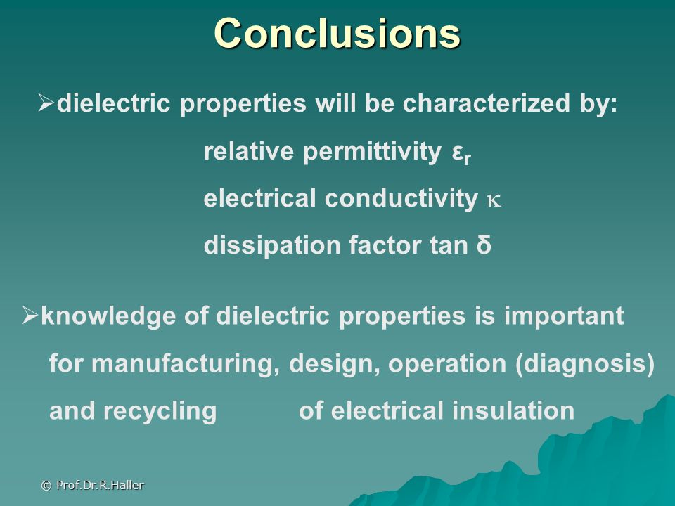 © Prof.Dr.R.Haller Conclusions dielectric properties will be characterized by: relative permittivity ε r electrical conductivity dissipation factor ta