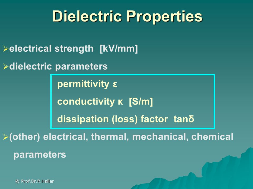 © Prof.Dr.R.Haller electrical strength [kV/mm] dielectric parameters permittivity ε conductivity κ [S/m] dissipation (loss) factor tanδ (other) electr