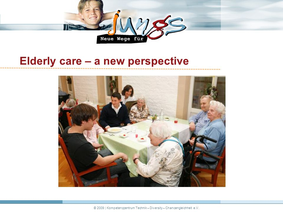© 2009 | Kompetenzzentrum Technik – Diversity – Chancengleichheit e.V. Elderly care – a new perspective