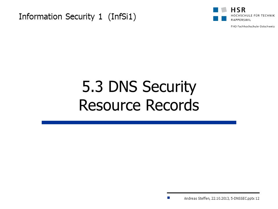 Andreas Steffen, 22.10.2013, 5-DNSSEC.pptx 12 Information Security 1 (InfSi1) 5.3 DNS Security Resource Records
