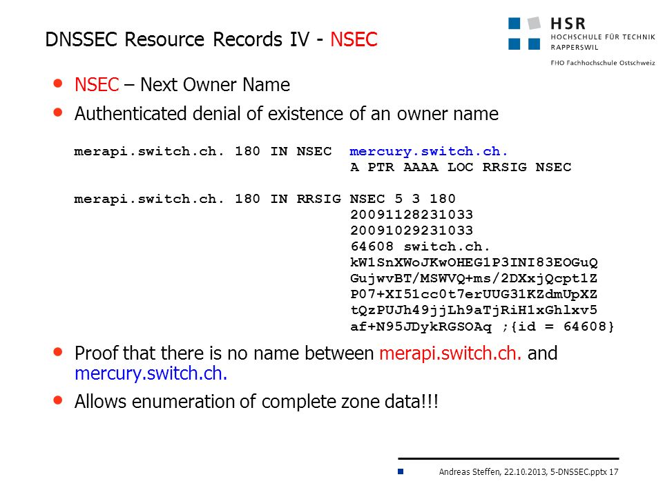 Andreas Steffen, 22.10.2013, 5-DNSSEC.pptx 17 DNSSEC Resource Records IV - NSEC NSEC – Next Owner Name Authenticated denial of existence of an owner name merapi.switch.ch.