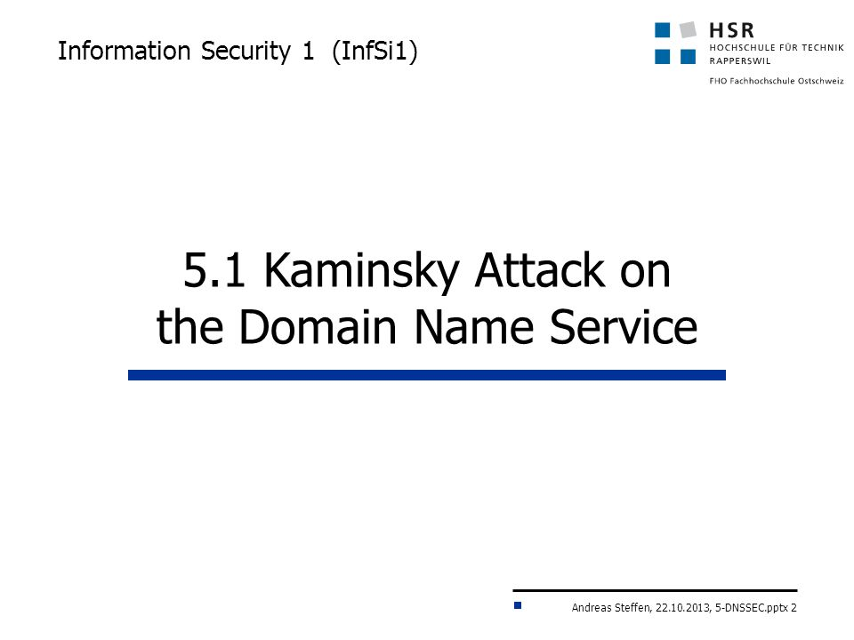 Andreas Steffen, 22.10.2013, 5-DNSSEC.pptx 2 Information Security 1 (InfSi1) 5.1 Kaminsky Attack on the Domain Name Service