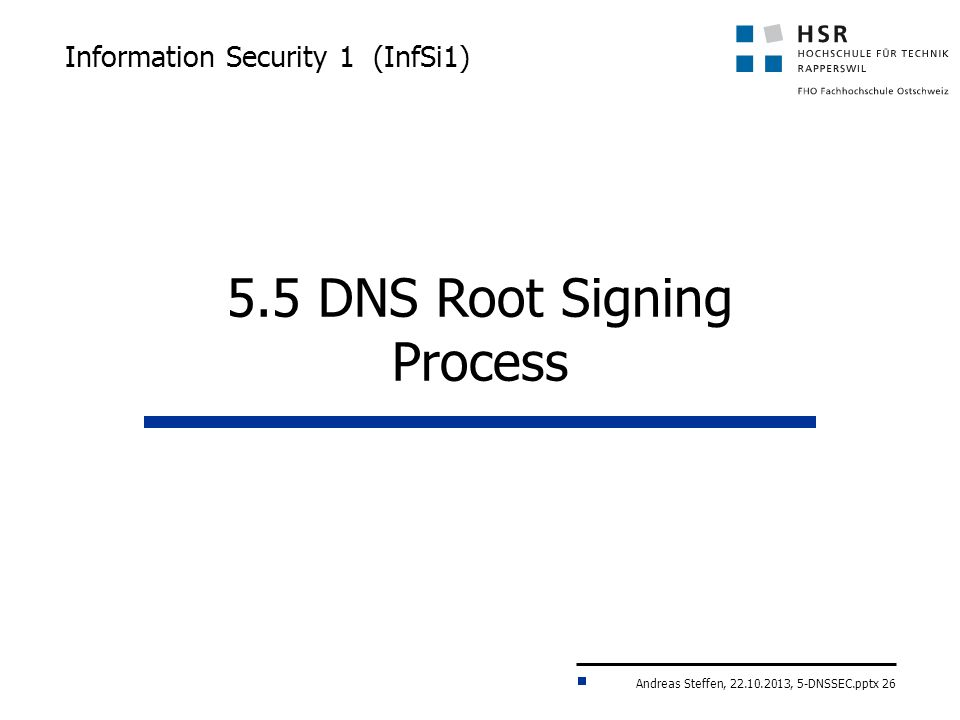 Andreas Steffen, 22.10.2013, 5-DNSSEC.pptx 26 Information Security 1 (InfSi1) 5.5 DNS Root Signing Process