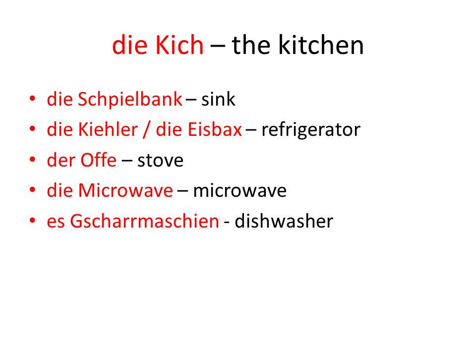 die Kich – the kitchen die Schpielbank – sink die Kiehler / die Eisbax – refrigerator der Offe – stove die Microwave – microwave es Gscharrmaschien - dishwasher