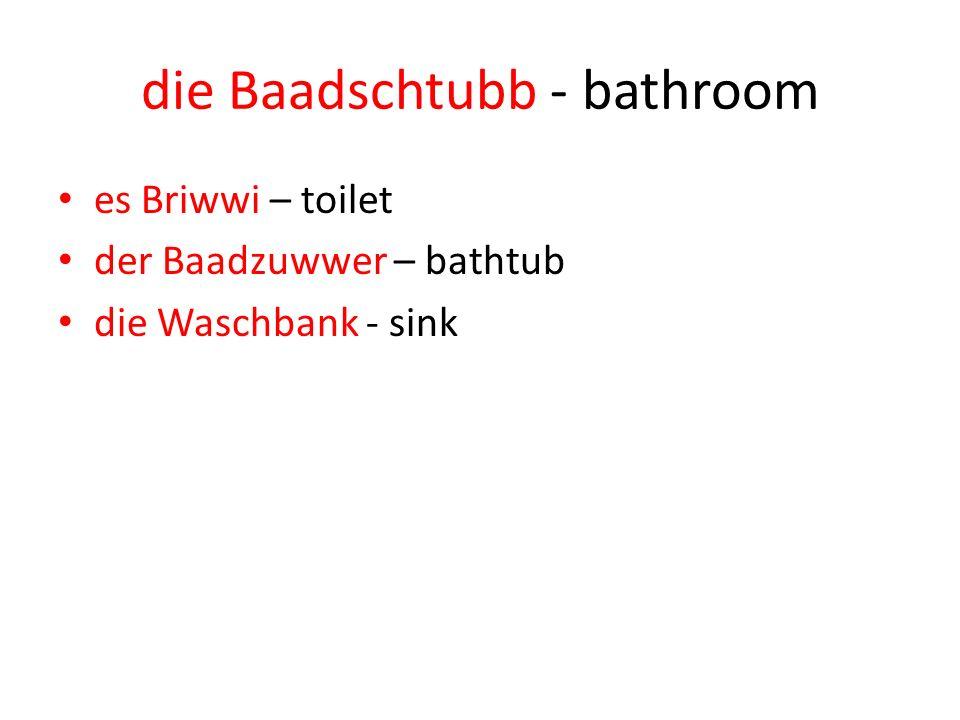 die Baadschtubb - bathroom es Briwwi – toilet der Baadzuwwer – bathtub die Waschbank - sink