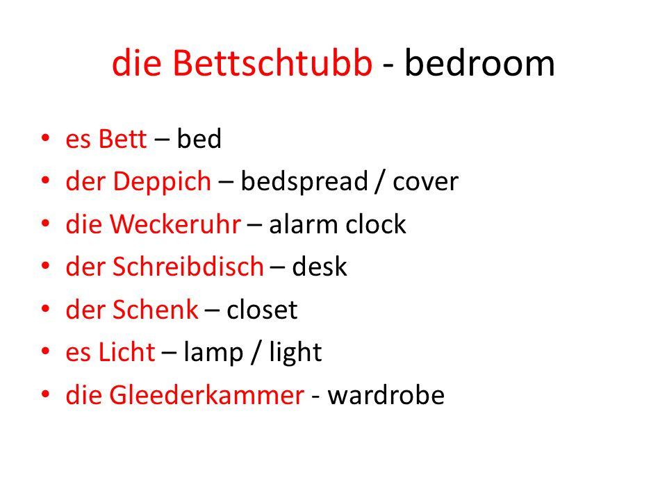 die Bettschtubb - bedroom es Bett – bed der Deppich – bedspread / cover die Weckeruhr – alarm clock der Schreibdisch – desk der Schenk – closet es Licht – lamp / light die Gleederkammer - wardrobe