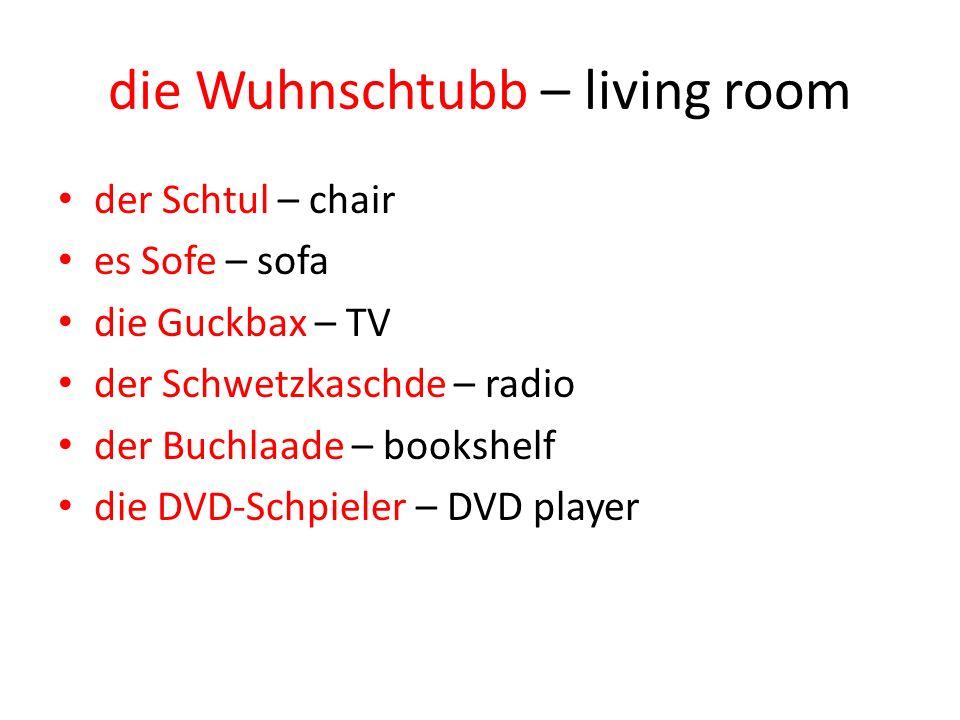 die Wuhnschtubb – living room der Schtul – chair es Sofe – sofa die Guckbax – TV der Schwetzkaschde – radio der Buchlaade – bookshelf die DVD-Schpiele