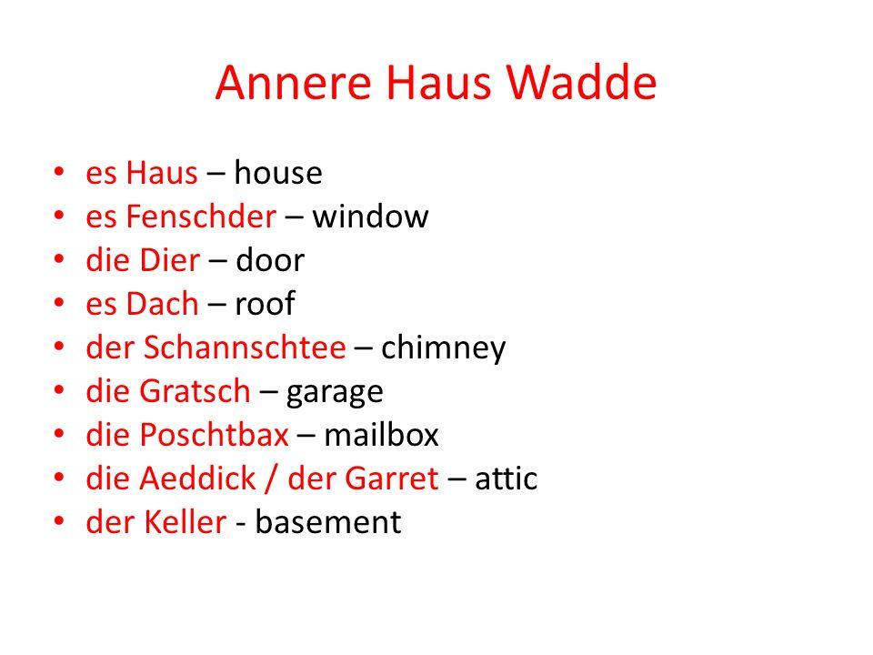 Annere Haus Wadde es Haus – house es Fenschder – window die Dier – door es Dach – roof der Schannschtee – chimney die Gratsch – garage die Poschtbax –