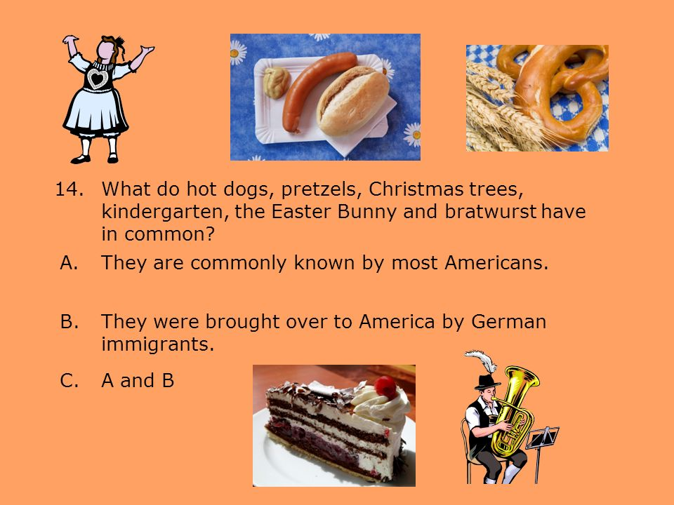 14.What do hot dogs, pretzels, Christmas trees, kindergarten, the Easter Bunny and bratwurst have in common? A.They are commonly known by most America