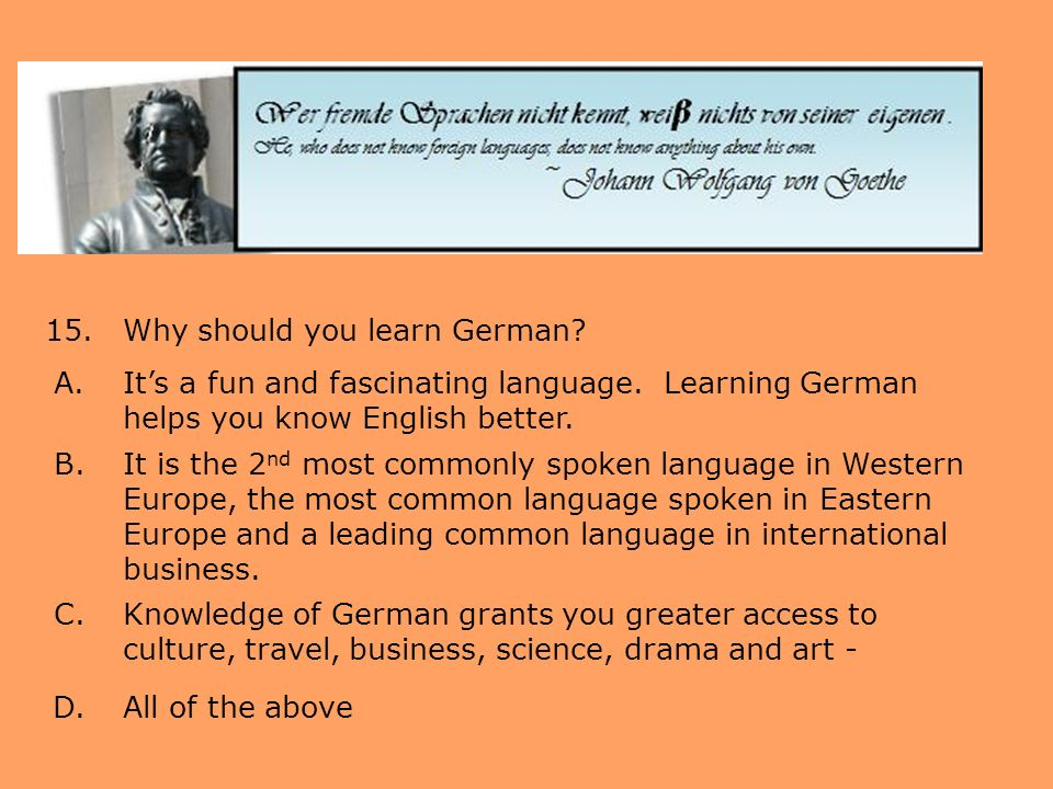 15.Why should you learn German? A.Its a fun and fascinating language. Learning German helps you know English better. B.It is the 2 nd most commonly sp