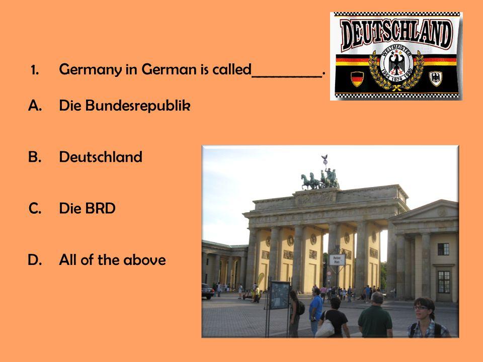 1.Germany in German is called__________. A.Die Bundesrepublik B.Deutschland C.Die BRD D.All of the above