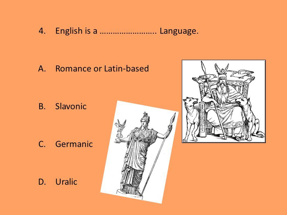 4.English is a …………………….. Language. A.Romance or Latin-based B.Slavonic C.Germanic D.Uralic