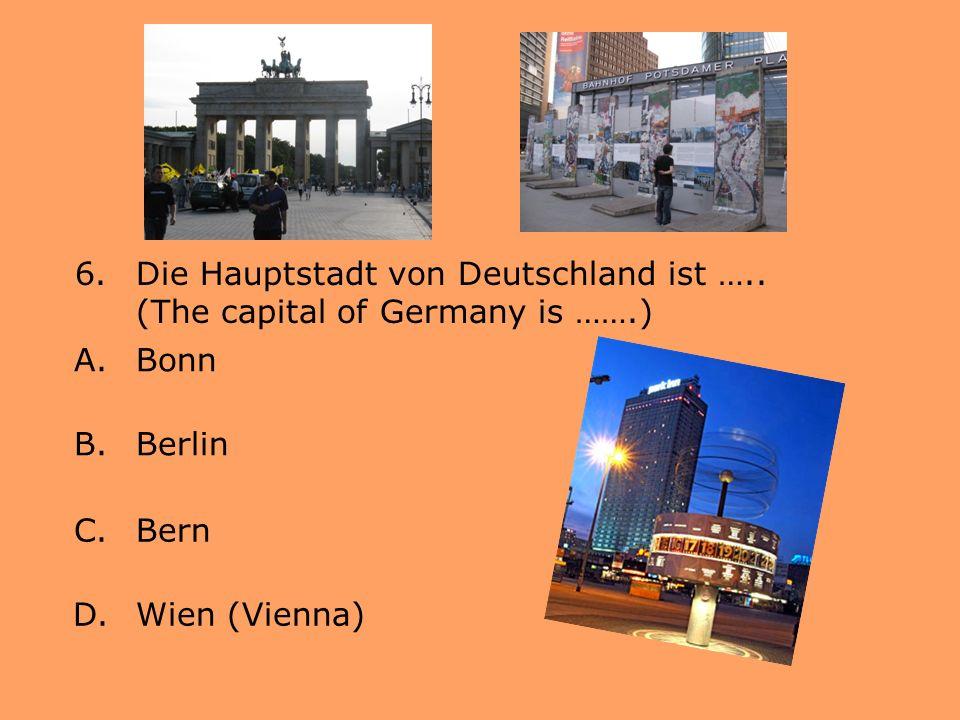 6.Die Hauptstadt von Deutschland ist ….. (The capital of Germany is …….) A.Bonn B.Berlin C.Bern D.Wien (Vienna)