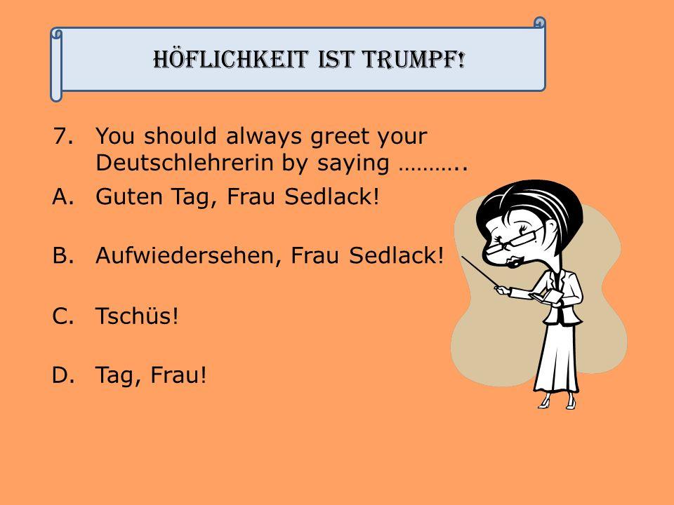 7.You should always greet your Deutschlehrerin by saying ……….. A.Guten Tag, Frau Sedlack! B.Aufwiedersehen, Frau Sedlack! C.Tschüs! D.Tag, Frau! Höfli