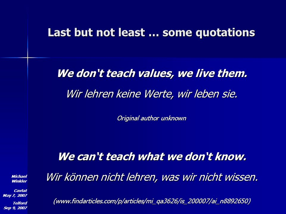 Michael Winkler Cavtat May 7, 2007 Telford Sep 9, 2007 Last but not least … some quotations We dont teach values, we live them.