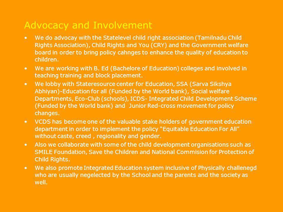 Advocacy and Involvement We do advocay with the Statelevel child right association (Tamilnadu Child Rights Association), Child Rights and You (CRY) an