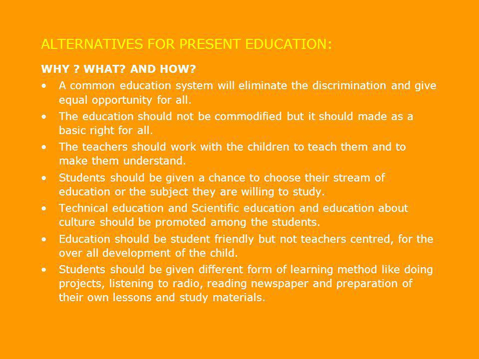 ALTERNATIVES FOR PRESENT EDUCATION: WHY ? WHAT? AND HOW? A common education system will eliminate the discrimination and give equal opportunity for al