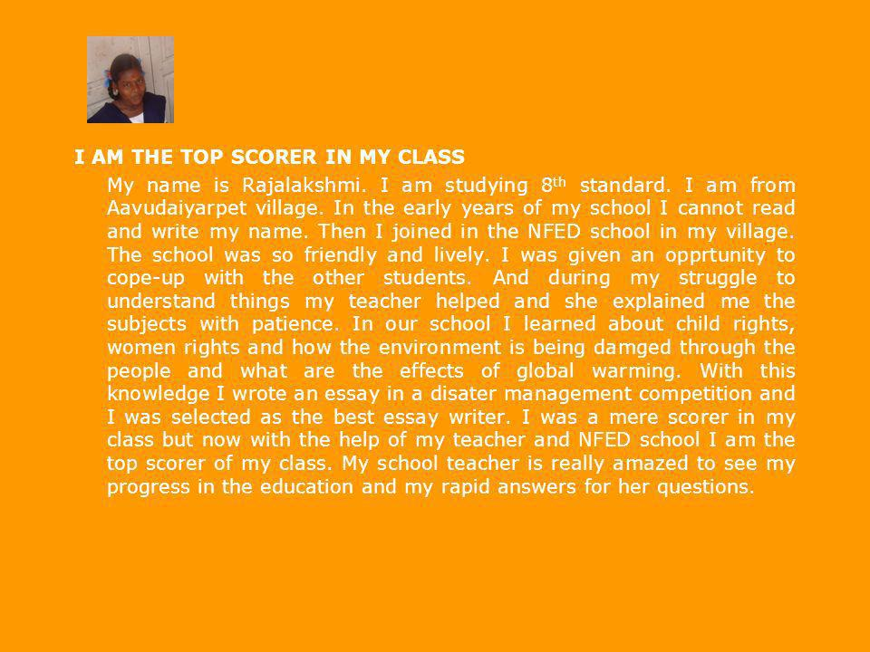 I AM THE TOP SCORER IN MY CLASS My name is Rajalakshmi. I am studying 8 th standard. I am from Aavudaiyarpet village. In the early years of my school