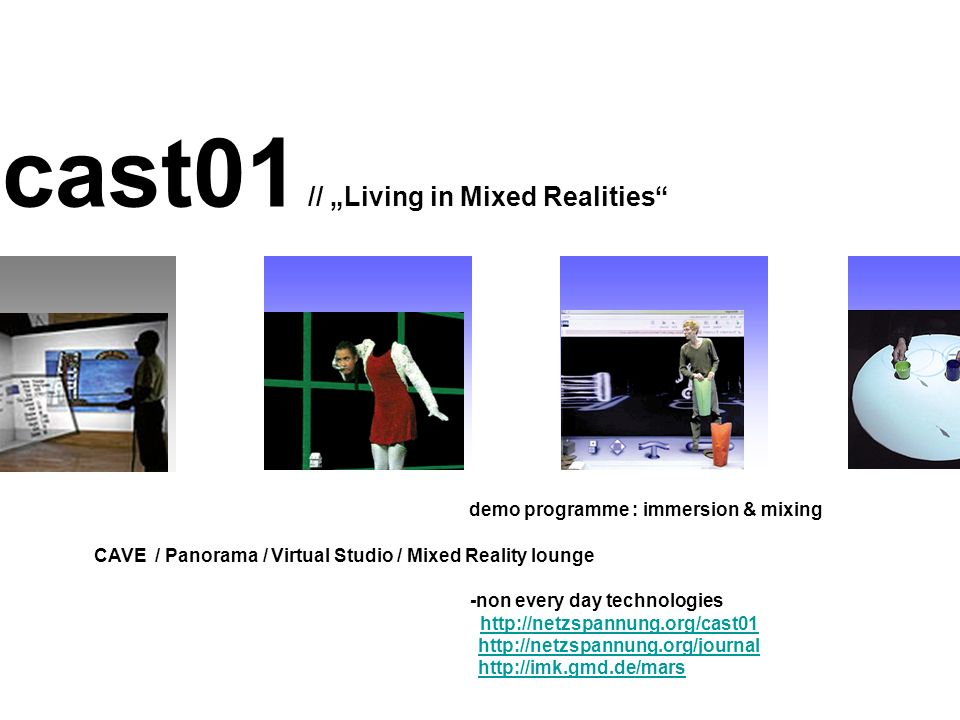 cast01 // Living in Mixed Realities demo programme : immersion & mixing CAVE / Panorama / Virtual Studio / Mixed Reality lounge -non every day technologies http://netzspannung.org/cast01 http://netzspannung.org/journal http://imk.gmd.de/mars