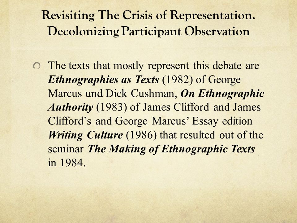 Revisiting The Crisis of Representation. Decolonizing Participant Observation The texts that mostly represent this debate are Ethnographies as Texts (