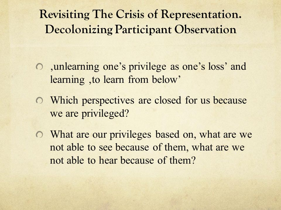 Revisiting The Crisis of Representation. Decolonizing Participant Observation unlearning ones privilege as ones loss and learning to learn from below