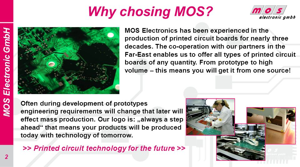 2 Why chosing MOS? MOS Electronic GmbH MOS Electronics has been experienced in the production of printed circuit boards for nearly three decades. The