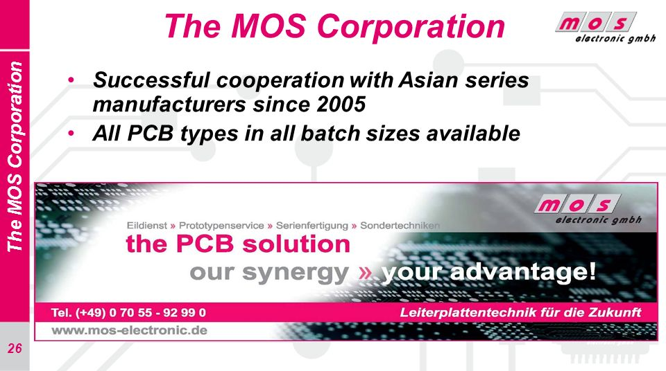 26 The MOS Corporation Successful cooperation with Asian series manufacturers since 2005 All PCB types in all batch sizes available The MOS Corporatio