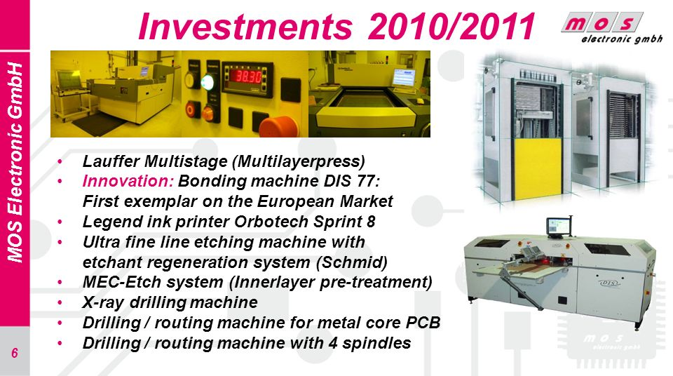 6 Investments 2010/2011 MOS Electronic GmbH Lauffer Multistage (Multilayerpress) Innovation: Bonding machine DIS 77: First exemplar on the European Ma
