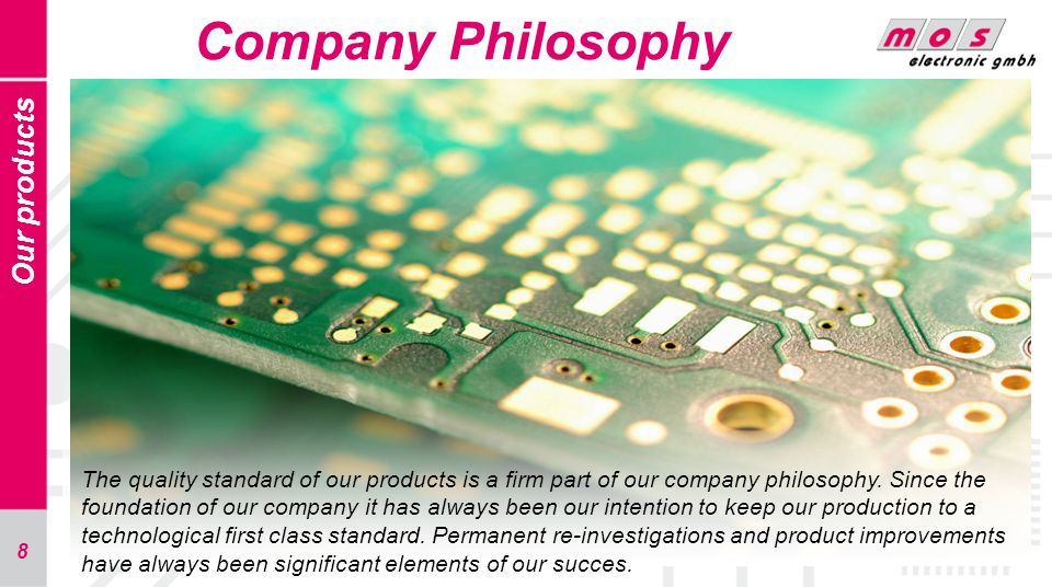 8 Company Philosophy Our products The quality standard of our products is a firm part of our company philosophy. Since the foundation of our company i